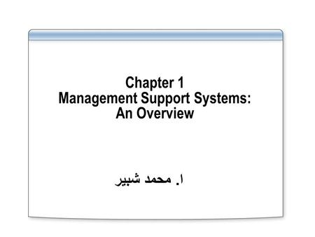 Chapter 1 Management Support Systems: An Overview ا. محمد شبير.