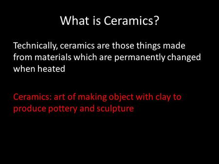 What is Ceramics? Technically, ceramics are those things made from materials which are permanently changed when heated Ceramics: art of making object with.