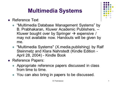 "B. Prabhakaran1 Multimedia Systems Reference Text ""Multimedia Database Management Systems"" by B. Prabhakaran, Kluwer Academic Publishers. – Kluwer bought."