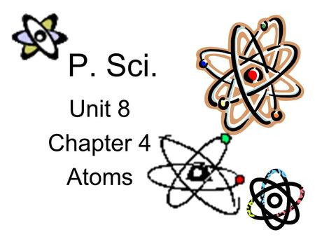 P. Sci. Unit 8 Chapter 4 Atoms. Atomic Structure – timeline Ancient Greece - Democritus proposed the atom – a tiny solid particle that could not be subdivided.