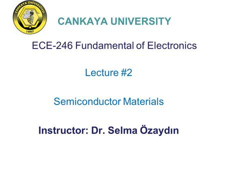 CANKAYA UNIVERSITY ECE-246 Fundamental of Electronics Lecture #2 Semiconductor Materials Instructor: Dr. Selma Özaydın.