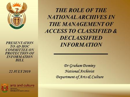 Dr Graham Dominy National Archivist Department of Arts & Culture PRESENTATION TO AD HOC COMMITTEE ON PROTECTION OF INFORMATION BILL 22 JULY 2010 THE ROLE.