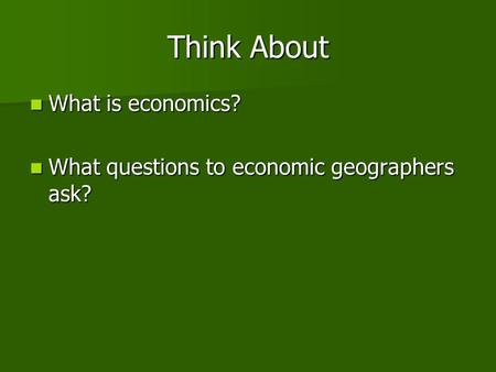 Think About What is economics? What is economics? What questions to economic geographers ask? What questions to economic geographers ask?