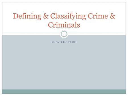 U.S. JUSTICE Defining & Classifying Crime & Criminals.