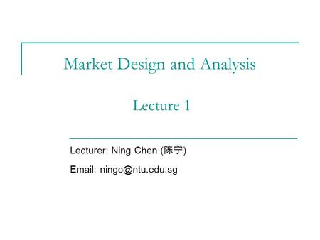 Market Design and Analysis Lecture 1 Lecturer: Ning Chen ( 陈宁 )