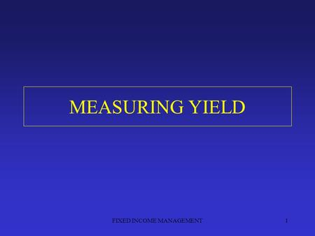 FIXED INCOME MANAGEMENT1 MEASURING YIELD. FIXED INCOME MANAGEMENT2.