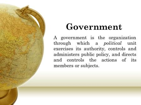 Government A government is the organization through which a political unit exercises its authority, controls and administers public policy, and directs.