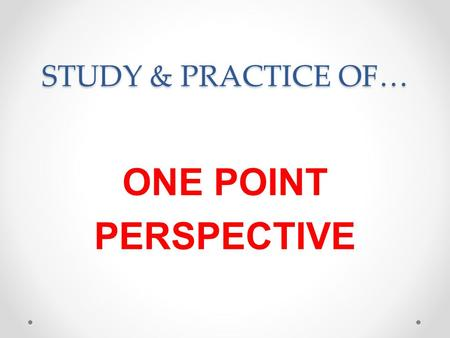 STUDY & PRACTICE OF… ONE POINT PERSPECTIVE. Based on the way the human eye sees the world.
