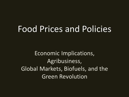 Food Prices and Policies Economic Implications, Agribusiness, Global Markets, Biofuels, and the Green Revolution.