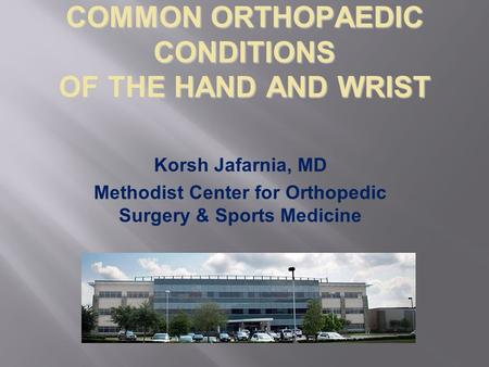 COMMON ORTHOPAEDIC CONDITIONS OF THE HAND AND WRIST Korsh Jafarnia, MD Methodist Center for Orthopedic Surgery & Sports Medicine.
