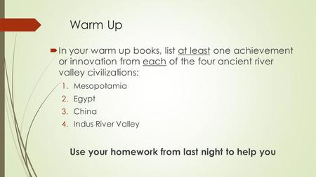 Warm Up  In your warm up books, list at least one achievement or innovation from each of the four ancient river valley civilizations: 1.Mesopotamia 2.Egypt.