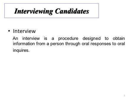 1 Interview An interview is a procedure designed to obtain information from a person through oral responses to oral inquires. Interviewing Candidates.
