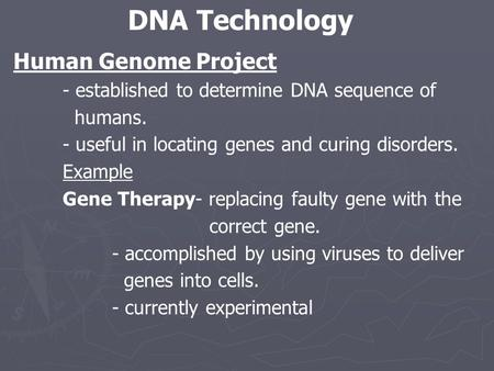 Human Genome Project - established to determine DNA sequence of humans. - useful in locating genes and curing disorders. Example Gene Therapy- replacing.