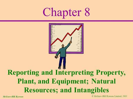© McGraw-Hill Ryerson Limited, 2003 McGraw-Hill Ryerson Chapter 8 Reporting and Interpreting Property, Plant, and Equipment; Natural Resources; and Intangibles.