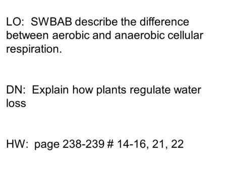 LO: SWBAB describe the difference between aerobic and anaerobic cellular respiration. DN: Explain how plants regulate water loss HW: page 238-239 # 14-16,