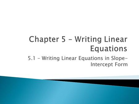 5.1 – Writing Linear Equations in Slope- Intercept Form.