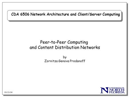 09/13/04 CDA 6506 Network Architecture and Client/Server Computing Peer-to-Peer Computing and Content Distribution Networks by Zornitza Genova Prodanoff.