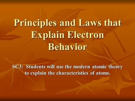 Principles and Laws that Explain Electron Behavior SC3: Students will use the modern atomic theory to explain the characteristics of atoms.