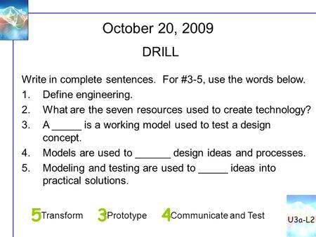 U3a-L2 October 20, 2009 DRILL Write in complete sentences. For #3-5, use the words below. Define engineering. What are the seven resources used to create.