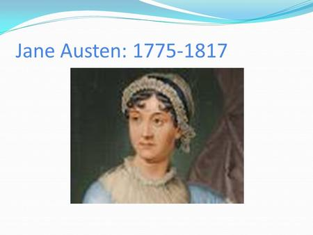 Jane Austen: 1775-1817. Austen's era Eurocentric timeline timeline Born 1775 amid American Revolution Dies 1817 after close of Napoleonic era In between.