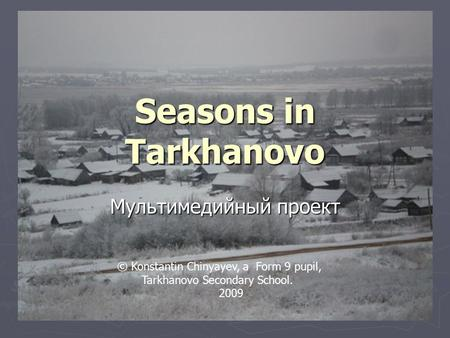 Seasons in Tarkhanovo Мультимедийный проект © Konstantin Chinyayev, a Form 9 pupil, Tarkhanovo Secondary School. 2009.