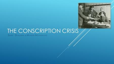 THE CONSCRIPTION CRISIS S IMRIT D HALIWAL & M UNEER M OHAMOUD.