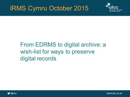 @ulccwww.ulcc.ac.uk IRMS Cymru October 2015 From EDRMS to digital archive: a wish-list for ways to preserve digital records.