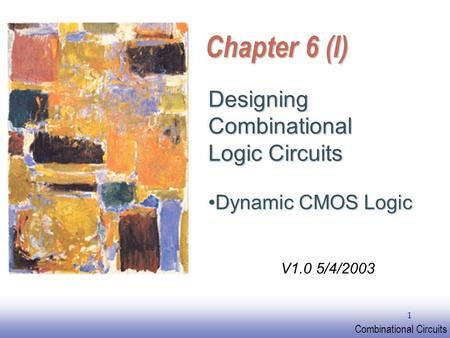 EE141 Combinational Circuits 1 Chapter 6 (I) Designing Combinational Logic Circuits Dynamic CMOS LogicDynamic CMOS Logic V1.0 5/4/2003.