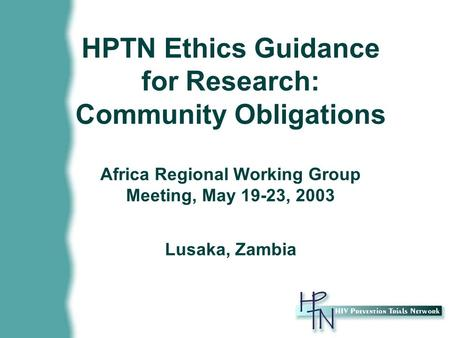 HPTN Ethics Guidance for Research: Community Obligations Africa Regional Working Group Meeting, May 19-23, 2003 Lusaka, Zambia.