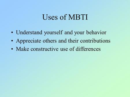 Uses of MBTI Understand yourself and your behavior Appreciate others and their contributions Make constructive use of differences.