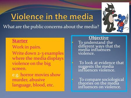 What are the public concerns about the media? Starter Work in pairs. Write down 2-3 examples where the media displays violence on the big screen. e.g.