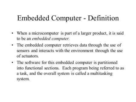 Embedded Computer - Definition When a microcomputer is part of a larger product, it is said to be an embedded computer. The embedded computer retrieves.