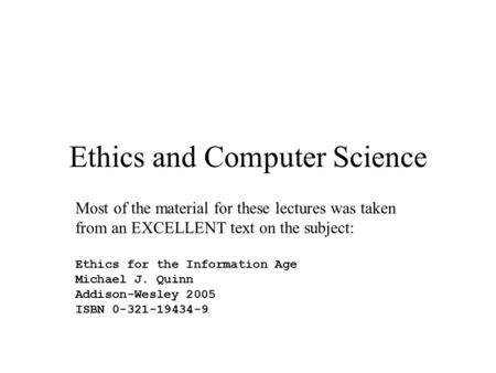 Ethics and Computer Science Most of the material for these lectures was taken from an EXCELLENT text on the subject: Ethics for the Information Age Michael.