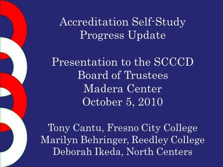 Accreditation Self-Study Progress Update Presentation to the SCCCD Board of Trustees Madera Center October 5, 2010 Tony Cantu, Fresno City College Marilyn.