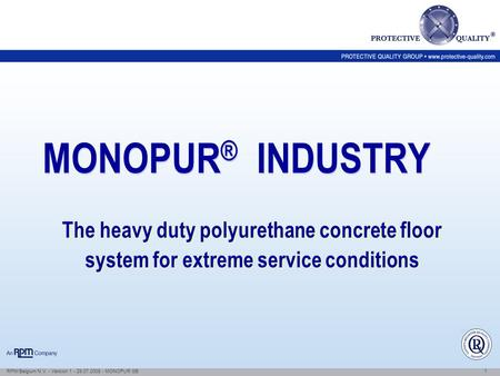 1 RPM/Belgium N.V. - Version 1 - 29.07.2008 - MONOPUR GB MONOPUR ® INDUSTRY The heavy duty polyurethane concrete floor system for extreme service conditions.