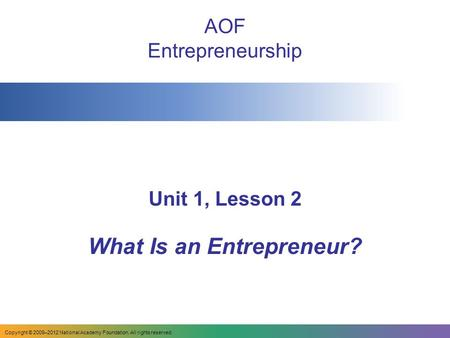 AOF Entrepreneurship Unit 1, Lesson 2 What Is an Entrepreneur? Copyright © 2009–2012 National Academy Foundation. All rights reserved.