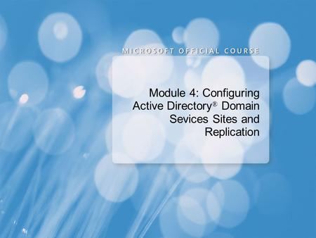 Module 4: Configuring Active Directory ® Domain Sevices Sites and Replication.