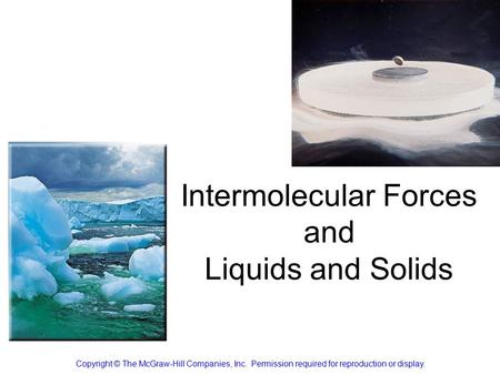 Intermolecular Forces and Liquids and Solids Copyright © The McGraw-Hill Companies, Inc. Permission required for reproduction or display.