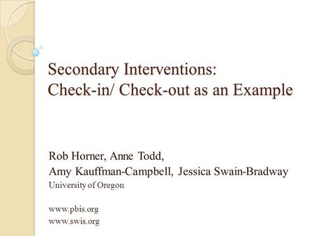 Secondary Interventions: Check-in/ Check-out as an Example Rob Horner, Anne Todd, Amy Kauffman-Campbell, Jessica Swain-Bradway University of Oregon www.pbis.org.