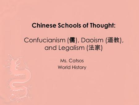 Chinese Schools of Thought: Confucianism ( 儒 ), Daoism ( 道教 ), and Legalism ( 法家 ) Ms. Catsos World History.