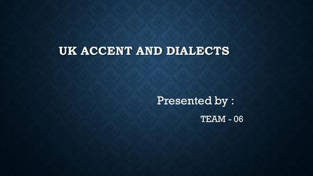 UK ACCENT AND DIALECTS Presented by : TEAM - 06. INTRODUCTION.