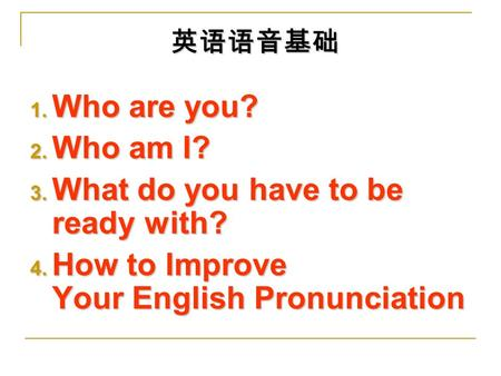 英语语音基础 1. Who are you? 2. Who am I? 3. What do you have to be ready with? 4. How to Improve Your English Pronunciation.