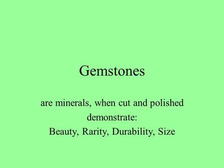 Gemstones are minerals, when cut and polished demonstrate: Beauty, Rarity, Durability, Size.