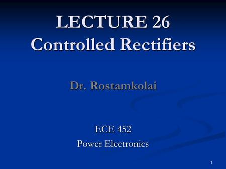 LECTURE 26 Controlled Rectifiers Dr. Rostamkolai ECE 452 Power Electronics 1.