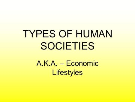 TYPES OF HUMAN SOCIETIES A.K.A. – Economic Lifestyles.