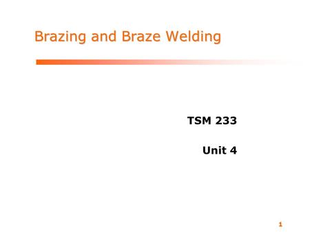 1 Brazing and Braze Welding TSM 233 Unit 4. TSM 233 Metallurgy and Welding Processes What is brazing? Bond materials melts above 840 degrees F. As in.