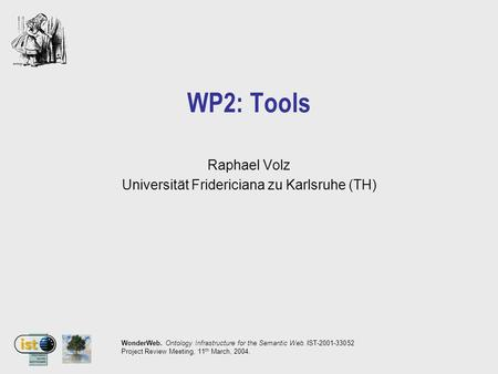 WonderWeb. Ontology Infrastructure for the Semantic Web. IST-2001-33052 Project Review Meeting, 11 th March, 2004. WP2: Tools Raphael Volz Universität.