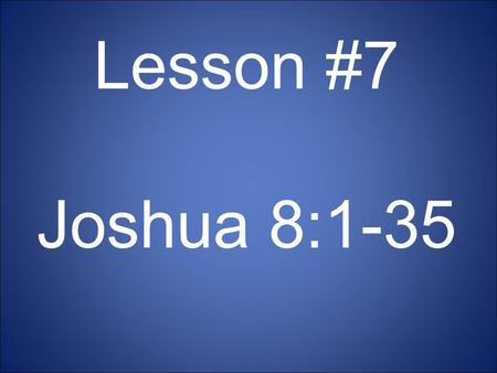 Lesson #7 Joshua 8:1-35. Memory Verse Be strong and very courageous. Be careful to obey all the law my servant Moses gave you; do not turn from it to.