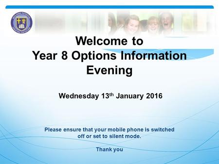 Welcome to Year 8 Options Information Evening Wednesday 13 th January 2016 Please ensure that your mobile phone is switched off or set to silent mode.