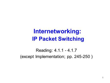 1 Internetworking: IP Packet Switching Reading: 4.1.1 - 4.1.7 (except Implementation; pp. 245-250 )